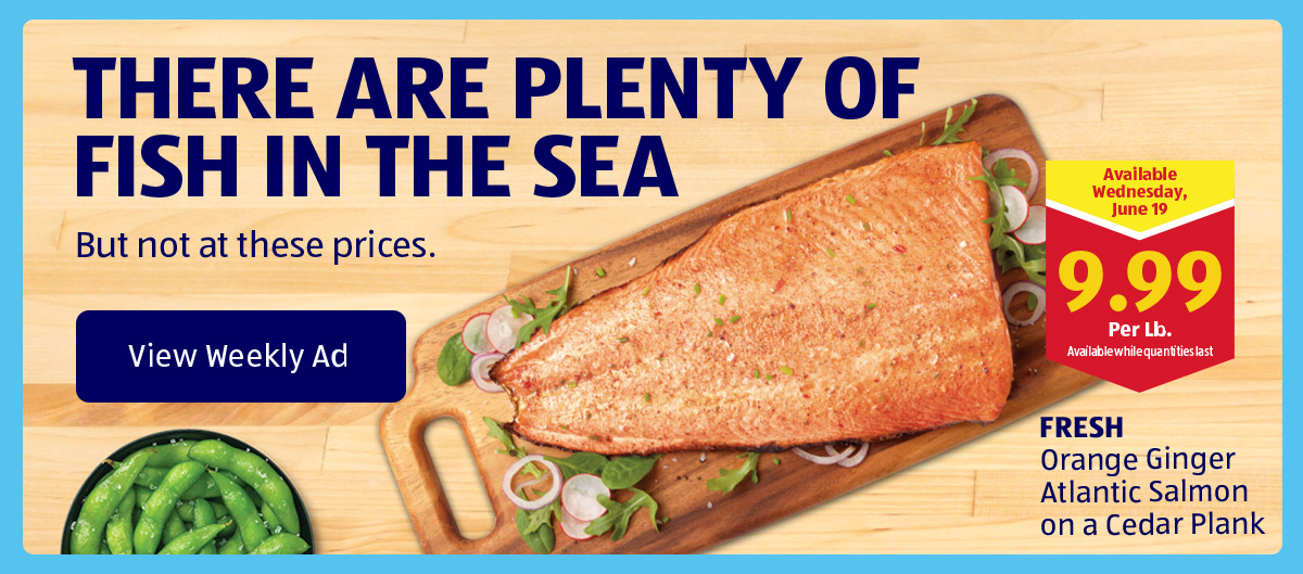 There Are Plenty of Fish in the Sea. But not at these prices. View Weekly Ad.
