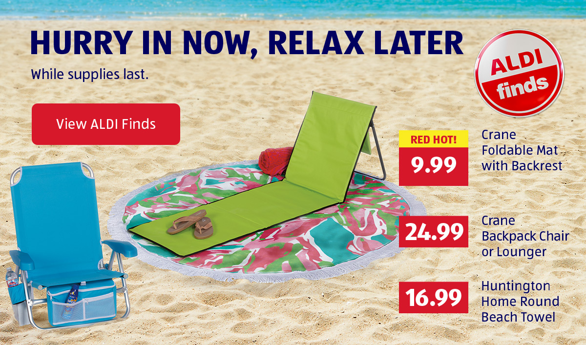 Hurry in Now, Relax Later. While supplies last. View ALDI Finds.